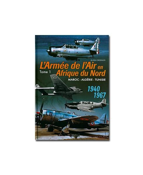 L'Armée de l'air en Afrique du Nord - Tome 1, Maroc-Algérie-Tunisie 1940-1967